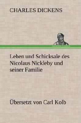 Leben und Schicksale des Nicolaus Nickleby und seiner Familie. Übersetzt von Carl Kolb