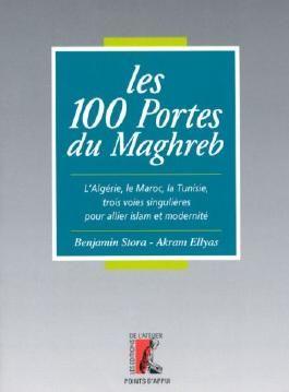 Les 100 portes du Maghreb. L'Algérie, le Maroc, la Tunisie, trois voies singulières pour allier islam et modernité