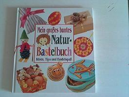 Mein grosses buntes Naturbastelbuch: Ideen, Tips und Bastelspass