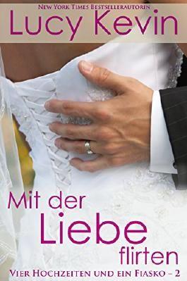 Mit der Liebe flirten (Vier Hochzeiten und ein Fiasko, Buch 2): ein zeitgenössischer Liebesroman