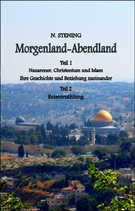 Morgenland-Abendland: Teil I: Nazarener, Christentum und Islam Ihre Geschichte und Beziehung zueinander  Teil II: Reiseerzählung