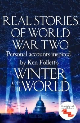 Real Stories of World War Two: Personal accounts inspired by Ken Follett's Winter of the World