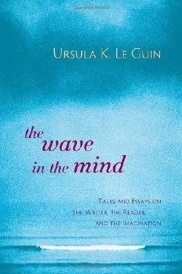 The Wave in the Mind: Talks and Essays on the Writer, the Reader, and the Imagination by Le Guin, Ursula K. (2004) Paperback