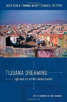 Tijuana Dreaming: Life and Art at the Global Border unknown Edition by unknown [2012]