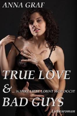 True Love & Bad Guys: wahre Liebe lohnt sich doch - Liebesroman