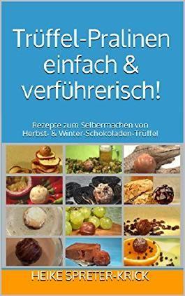 Trüffel-Pralinen einfach & verführerisch!: Rezepte zum Selbermachen von Herbst- & Winter-Schokoladen-Trüffel (KreativSprudler 2)