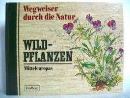 Wegweiser durch die Natur. Wildpflanzen Mitteleuropas