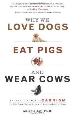 Why We Love Dogs, Eat Pigs, and Wear Cows: An Introduction to Carnism 1st (first) Edition by Joy PhD, Melanie published by Conari Press (2009)