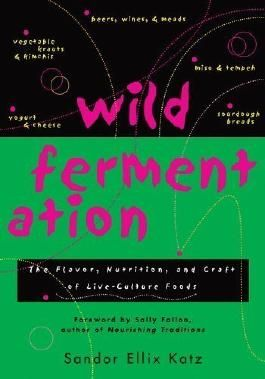 Wild Fermentation: The Flavor, Nutrition, and Craft of Live-Culture Foods by Sandor Ellix Katz (2003)