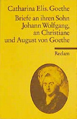 Briefe an ihren Sohn Johann Wolfgang, an Christiane und August von Goethe