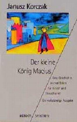 Der kleine König Macius. Eine Geschichte in zwei Teilen für Kinder und Erwachsene.
