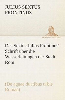 Des Sextus Julius Frontinus' Schrift über die Wasserleitungen der Stadt Rom