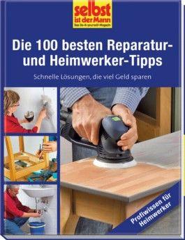 Die 100 besten Reparatur- und Heimwerker-Tipps - selbst ist der Mann