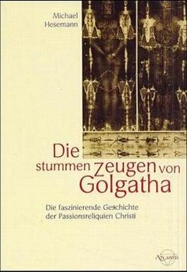Die stummen Zeugen von Golgatha. Die faszinierende Geschichte der Passionsreliquien Christi
