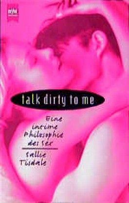 talk dirty to me. Eine intime Philosophie des Sex.