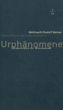 Urphänomene. Denkschriften für Hinschaudende. Weltmacht Rudolf Steiner / Erschaffung der Anthroposophie